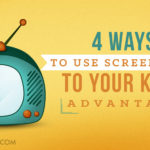 4 Ways To Use Screen Time To Your Kids' Advantage
