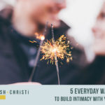 #12: 5 Everyday Ways to Build Intimacy with Your Spouse