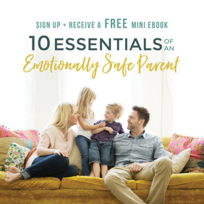 Receive a Free Mini eBook: 10 Essentials of an Emotionally Safe Parent