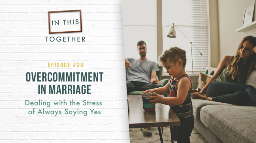 #39: Overcommitment in Marriage – Dealing with the Stress of Always Saying Yes